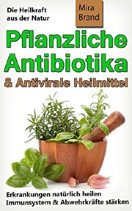 Pflanzliche Antibiotika und antivirale Heilmittel: Die Heilkraft aus der Natur (Erkrankungen natürlich heilen - Immunsystem & Abwehrkräfte stärken)