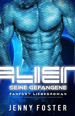 Alien - Seine Gefangene: 90min Science Fiction Liebesroman (Sci-Fi Alien Invasion and Abduction Fantasy Novel Deutsch)