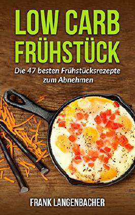 Low carb: Frühstück - Die 47 besten Frühstücksrezepte zum Abnehmen (Low-Carb Rezepte, Abnehmen ohne Kohlenhydrate, Gesund Abnehmen, Schlank werden)