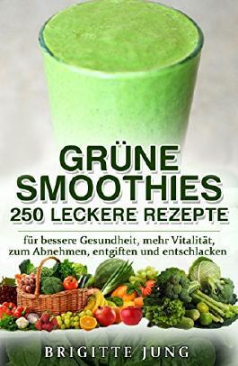GRÜNE SMOOTHIES - 250 LECKERE REZEPTE: für bessere Gesundheit, mehr Vitalität, zum Abnehmen, entgiften und entschlacken (Gesunde Ernährung, Rohkost, Abnehmen ohne Diät)