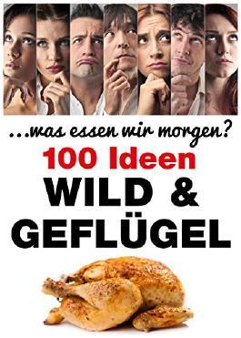 Wild & Geflügel: 120 Ideen (. . .was essen wir morgen ?)