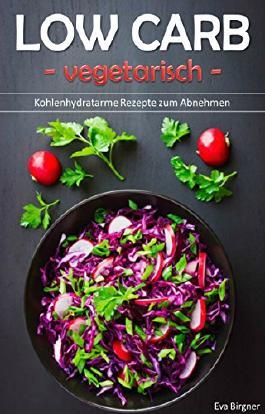 Low Carb vegetarisch: Kohlenhydratarme Rezepte zum Abnehmen (low carb Rezepte, vegetarische Gerichte, vegetarisch low carb)
