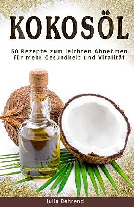 Kokosöl: 50 Superfood Rezepte zum Abnehmen, Kokosnuss Öl Kochbuch für mehr Vitalität und Gesundheit, Anti Aging (Gerstengras, MSM, Cellulite, Naturkosmetik ... Kosmetik selber machen, DIY, Beauty)