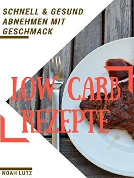 Low Carb Rezepte: Schnell & Gesund abnehmen mit Geschmack - 51 leckere Rezepte (abnehmen, gesund, Diät, Low Carb, Ernährung ohne Kohlenhydrate)