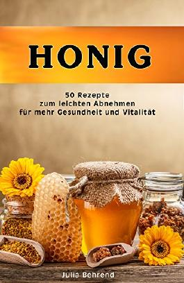 Honig: 50 Superfood Rezepte zum Abnehmen, Honig Kochbuch für mehr Vitalität, Gesundheit und Wohlbefinden (Honig Rezepte, Honig Kochbuch, Naturmedizin, Naturkosmetik, Abnehmen, Diät, DIY)