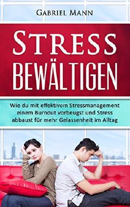 Stress bewältigen: Wie du mit effektivem Stressmanagement einem Burnout vorbeugst und Stress abbaust für mehr Gelassenheit im Alltag. (Stress, Burnout, ... Stressbewältigung, gegen Stress)