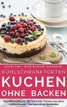 """Kühlschranktorten: Kuchen ohne backen: Das Rezeptbuch - 50 Schnelle Torten aus dem Kühlschrank - backen ohne Backofen - inkl. Bonuskapitel """"Kuchen im Glas"""""""