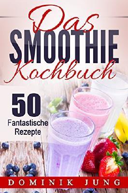 Smoothies: Das Smoothie Kochbuch - 50 fantastische Rezepte (Smoothies, Abnehmen, Kochbuch, Sommer, Rezepte, gesund, einfach)