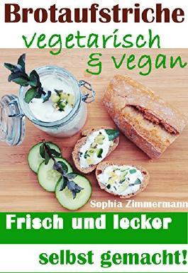Brotaufstriche vegetarisch & vegan: Frisch und lecker selbst gemacht! (Pflanzenbasierende Ernährung, Gesund und satt Abnehmen, Langfristige Diät, Pausenbrot mal anders, Gesunde Mittagspause 1)