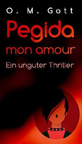 Pegida mon amour: Ein unguter Thriller