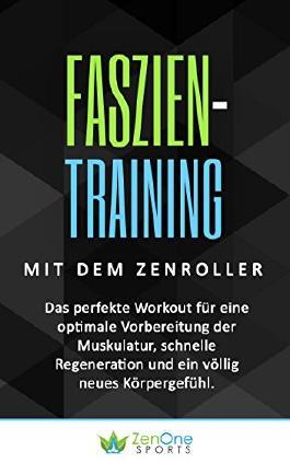 Faszien-Training mit dem ZenRoller: Das perfekte Workout für eine optimale Vorbereitung der Muskulatur, schnelle Regeneration und ein völlig neues Körpergefühl. ... faszien workout, faszien kompakt)