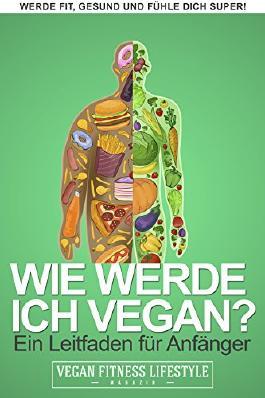 Wie werde ich vegan?: Ein Leitfaden für Anfänger (VEGAN werden 1)