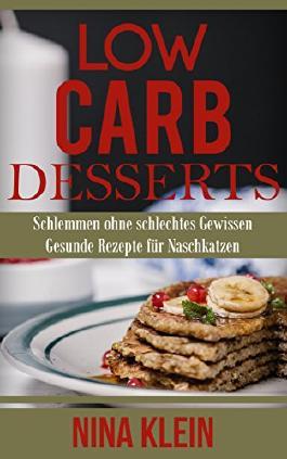 Low Carb Desserts: Schlemmen ohne schlechtes Gewissen. Gesunde Rezepte für Naschkatzen (Low Carb, Low Carb Desserts, abnehmen, ohne Kohlenhydrate)