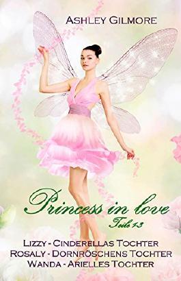 Princess in love - Teile 1-3: Lizzy (Cinderellas Tochter), Rosaly (Dornröschens Tochter), Wanda (Arielles Tochter)