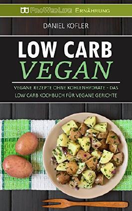 Low Carb Vegan: Vegane Rezepte ohne Kohlenhydrate - Das Low Carb Kochbuch für vegane Gerichte (Low Carb Vegetarisch, Vegan Low Carb, Rezepte zum Abnehmen, Vegane Rezepte, Abnehmen mit Low Carb)