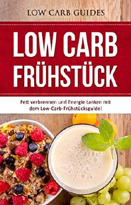 Low-Carb Frühstück: Fett verbrennen und Energie tanken mit dem Low-Carb-Frühstücksguide! (Abnehmen mit Low Carb, Low Carb Vegan, Low Carb Desserts, Low ... Low Carb Kochbuch, Low Carb Backbuch,)