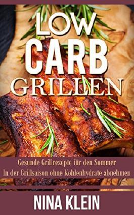 Low Carb Grillen: Gesunde Grillrezepte für den Sommer. In der Grillsaison ohne Kohlenhydrate abnehmen. (Low Carb, Low Carb Grillen, abnehmen, ohne Kohlenhydrate)