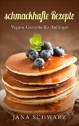 schmackhafte Rezepte Vegan für Anfänger veganes Rezeptbuch Vegane Gerichte für Anfänger