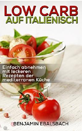 Low Carb auf italienisch: mit 40 leckeren Rezepten ohne Kohlenhydrate zum abnehmen - Low Carb Kochbuch