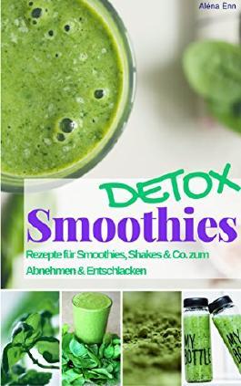 Smoothie Rezeptbuch Detox Smoothies und Shakes zum Abnehmen & Entschlacken: Das Rezeptbuch: Rezepte für Detox Smoothies - Grüne Smoothies zum Entgiften & Abnehmen (Gesund & Fit mit Smoothies 1)