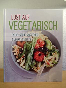 Lust auf vegetarisch. Mit Extra: Grüne Smoothies & vegane Rezepte