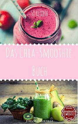 Das Chia Smoothie Buch 50 leckere und gesunde Rezepte für jeden Tag. Gesund, Schlank und Schön Mehr Energie! Einfach Wohlfühlen! Einfach abnehmen! (Diät, Grüne Smoothies, Clean Eating, Superfood)