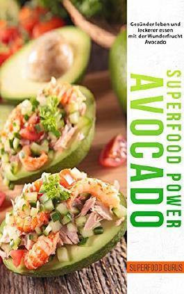 Superfood Power: Avocado: Gesünder leben und leckerer essen mit der Wunderfrucht Avocado.