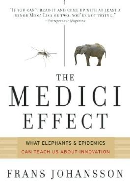 The Medici Effect: What Elephants and Epidemics Can Teach Us About Innovation by Frans Johansson (2006-10-01)