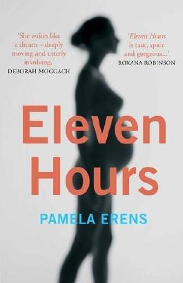Eleven Hours: A Novel Illuminating the Most Life-Altering Experience of Any Woman's Life: Pregnancy, Labour and Giving Birth by Pamela Erens (2016-07-07)