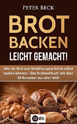 Brot Backen leicht gemacht!: Wie Sie Brot und Brötchen ganz leicht selbst backen können - Das Brotbackbuch mit über 50 Rezepten aus aller Welt (Brot backen, ... backen, Brotbackbuch, Brot Rezepte)
