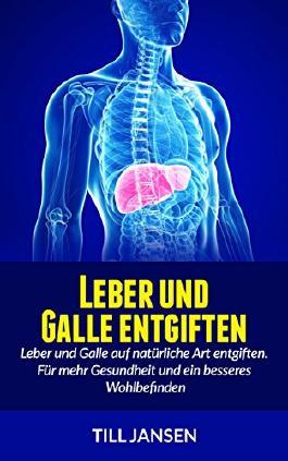 Leber und Galle entgiften: Leber und Galle auf natürliche Art entgiften. Für mehr Gesundheit und ein besseres Wohlbefinden