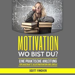 Motivation, wo bist du?: Eine praktische Anleitung für dauerhafte Selbstmotivation und Erfolg. (Motivationstraining, Motivation im Alltag, Motivation ... Motivation und Disziplin)