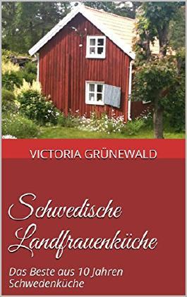 Schwedische Landfrauenküche: Das Beste aus 10 Jahren Schwedenküche