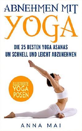 Abnehmen: Abnehmen mit Yoga: Die 25 besten Yoga Asanas um schnell und leicht abzunehmen