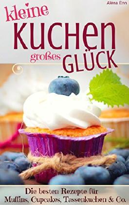 Kleine Kuchen - Großes Glück: Rezepte für Muffins, Cupcakes, Tassenküchlein u.v.m. inkl. Weihnachts-Special ( Kleine Kuchen und Torten Backbuch Kuchen ... ) (Backen - die besten Rezepte 17)