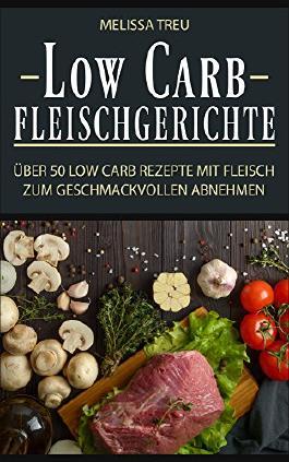 Low Carb Fleischgerichte: Über 50 Low Carb Rezepte mit Fleisch zum geschmackvollen Abnehmen (Low Carb Rezepte, Kochen, Rezepte zum Abnehmen, Rezepte ohne Kohlenhydrate, Low Carb Fleisch 1)