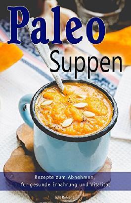 Paleo: Paleo Suppen, Low Carb Rezepte zum Abnehmen, Steinzeiternährung, Steinzeitdiät, Superfood, Detox, Kokosöl (Paleo, Paläo, Steinzeiternährung, Low Carb, Abnehmen, Superfood 1)