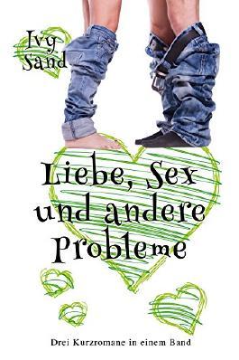 Liebe, Sex und andere Probleme: Drei Kurzromane