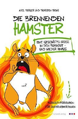 Die brennenden Hamster - eine (Geschäfts-)Reise in den Burnout und wieder hinaus!: Burnout-Prävention für Unternehmer/innen (German Edition)