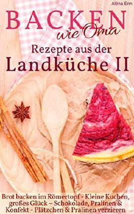 Backen wie Oma - Rezepte aus der Landküche II ( Sammelband 2 ): Die besten Rezepte aus: Brot backen im Römertopf + Kleine Kuchen + Kühlschranktorten + ... verzieren (Backen - die besten Rezepte 20)