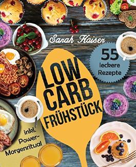 Low Carb Frühstück: Das Kochbuch mit 55 einfachen und leckeren Rezepten (fast) ohne Kohlenhydrate - Schnell und gesund abnehmen ohne zu hungern mit der Low Carb Diät (inkl. Power-Morgenritual)