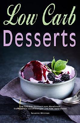 Low Carb Desserts Low Carb Diät Kochbuch zum Abnehmen, Stoffwechsel beschleunigen und Fett verbrennen