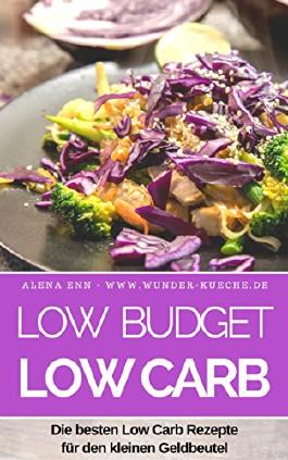 Low Budget - Low Carb: Die besten Low Carb Reepte für den kleinen Geldbeutel - abnehmen (fast) ohne Kohlenhydrate - abehmen ohne Diät (Genussvoll abnehmen mit Low Carb 19)