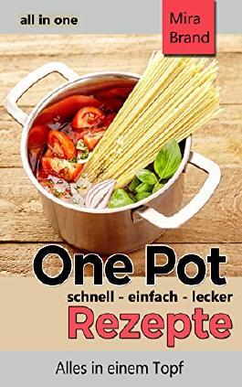 One Pot Rezepte - schnell einfach lecker: all in one - Alles in einem Topf