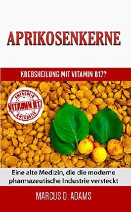 Aprikosenkerne - Krebsheilung mit Vitamin B17?: Eine alte Medizin, die die moderne pharmazeutische Industrie versteckt