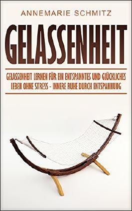 Gelassenheit: Gelassenheit lernen für ein entspanntes und glückliches Leben ohne Stress - Innere Ruhe durch Entspannung
