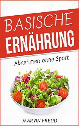 Basische Ernährung: Abnehmen ohne Sport (Basische Rezepte, Stoffwechsel beschleunigen, Fett verbrennen am Bauch)