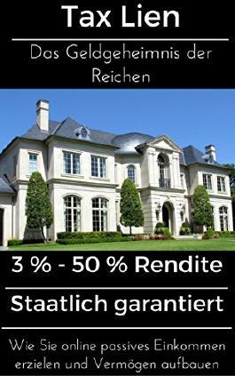 Tax Lien - Das Geldgeheimnis der Reichen: 3 % - 50 % Rendite Staatlich garantiert  Wie Sie online passives Einkommen erzielen und Vermögen aufbauen