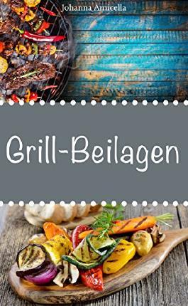 Grillbeilagen - 30 Rezepte für leckere Grill-Beilagen: Damit die nächste Grill-Party ein Hit wird !