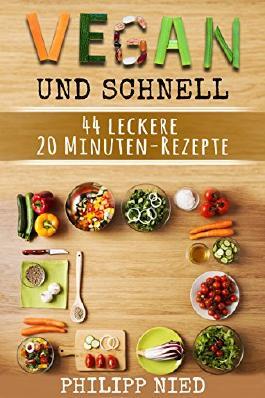 Vegan kochen: Vegan und schnell: 44 leckere vegane Gourmet-Rezepte in unter 20 Minuten: Inkl. 12 Schritte Plan zum Zeitsparen (20 Minuten Rezepte, Vegane Blitzrezepte, Vegan für Faule)